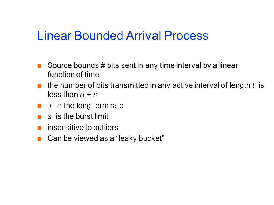 Linear Bounded Arrival Process Source bounds # bits sent in any time interval by a linear function of time Source bounds # bits sent in any time inter