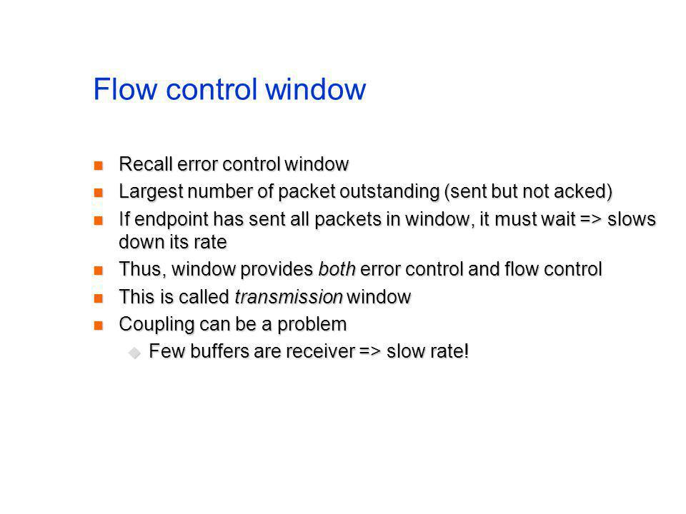 Flow control window Recall error control window Recall error control window Largest number of packet outstanding (sent but not acked) Largest number of packet outstanding (sent but not acked) If endpoint has sent all packets in window, it must wait => slows down its rate If endpoint has sent all packets in window, it must wait => slows down its rate Thus, window provides both error control and flow control Thus, window provides both error control and flow control This is called transmission window This is called transmission window Coupling can be a problem Coupling can be a problem Few buffers are receiver => slow rate.