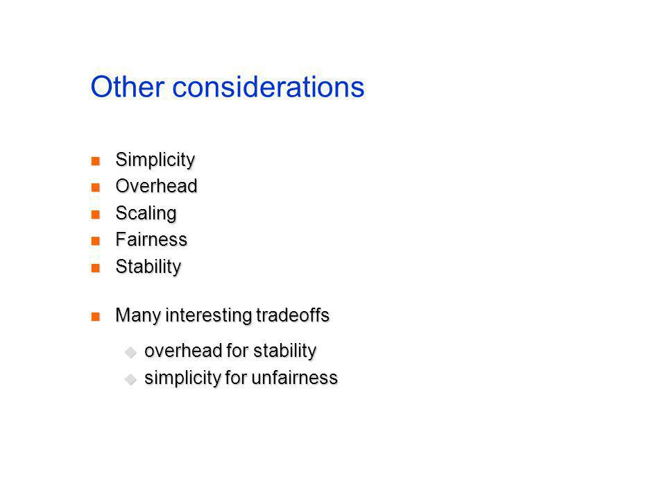 Other considerations Simplicity Simplicity Overhead Overhead Scaling Scaling Fairness Fairness Stability Stability Many interesting tradeoffs Many interesting tradeoffs overhead for stability overhead for stability simplicity for unfairness simplicity for unfairness