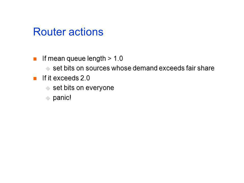 Router actions If mean queue length > 1.0 If mean queue length > 1.0 set bits on sources whose demand exceeds fair share set bits on sources whose dem