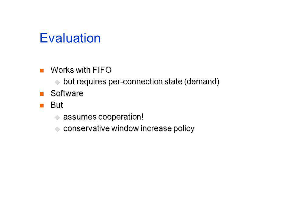 Evaluation Works with FIFO Works with FIFO but requires per-connection state (demand) but requires per-connection state (demand) Software Software But But assumes cooperation.