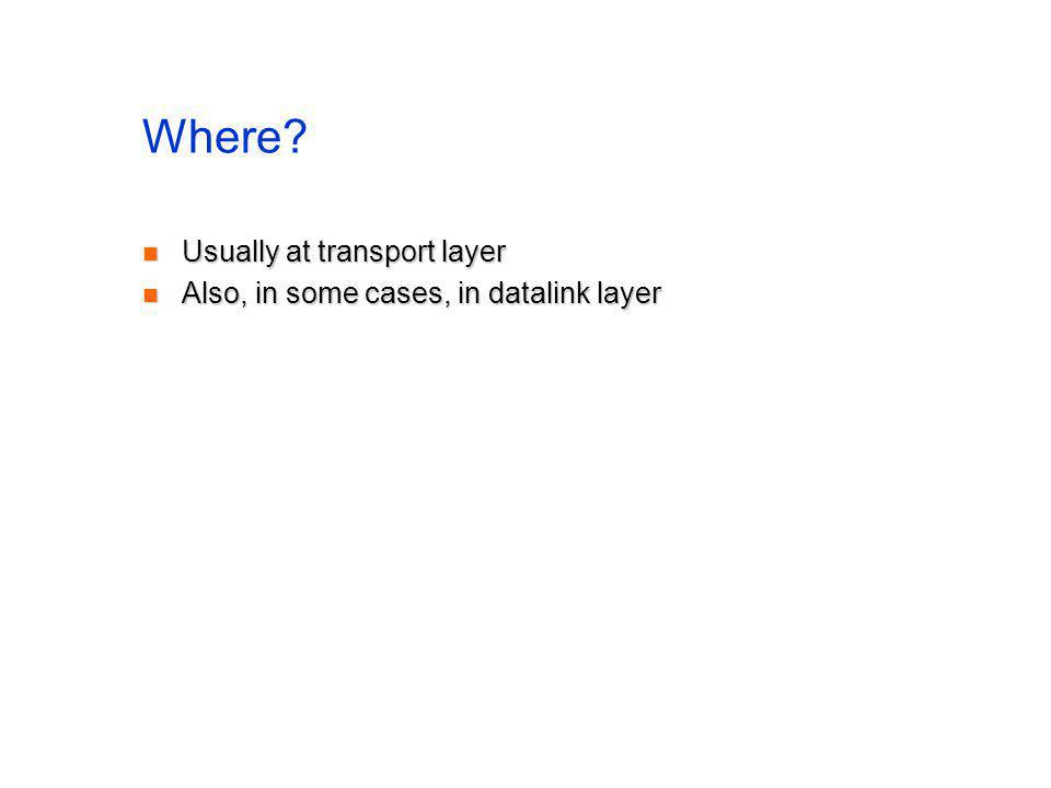 Where? Usually at transport layer Usually at transport layer Also, in some cases, in datalink layer Also, in some cases, in datalink layer