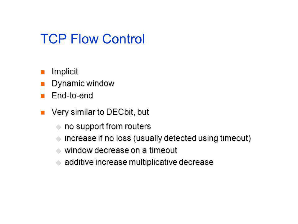 TCP Flow Control Implicit Implicit Dynamic window Dynamic window End-to-end End-to-end Very similar to DECbit, but Very similar to DECbit, but no supp