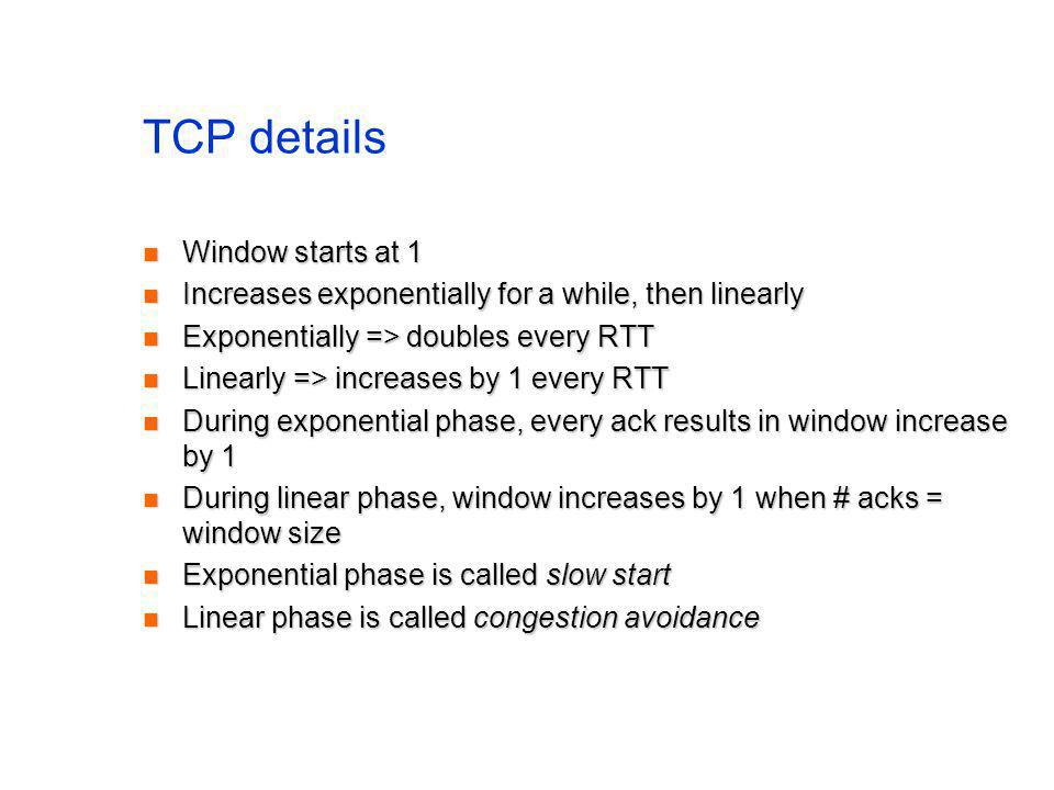 TCP details Window starts at 1 Window starts at 1 Increases exponentially for a while, then linearly Increases exponentially for a while, then linearl