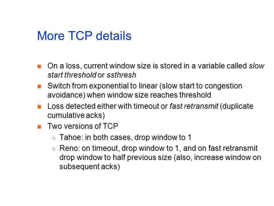 More TCP details On a loss, current window size is stored in a variable called slow start threshold or ssthresh On a loss, current window size is stored in a variable called slow start threshold or ssthresh Switch from exponential to linear (slow start to congestion avoidance) when window size reaches threshold Switch from exponential to linear (slow start to congestion avoidance) when window size reaches threshold Loss detected either with timeout or fast retransmit (duplicate cumulative acks) Loss detected either with timeout or fast retransmit (duplicate cumulative acks) Two versions of TCP Two versions of TCP Tahoe: in both cases, drop window to 1 Tahoe: in both cases, drop window to 1 Reno: on timeout, drop window to 1, and on fast retransmit drop window to half previous size (also, increase window on subsequent acks) Reno: on timeout, drop window to 1, and on fast retransmit drop window to half previous size (also, increase window on subsequent acks)