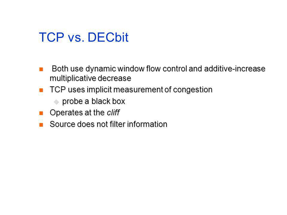 TCP vs. DECbit Both use dynamic window flow control and additive-increase multiplicative decrease Both use dynamic window flow control and additive-in