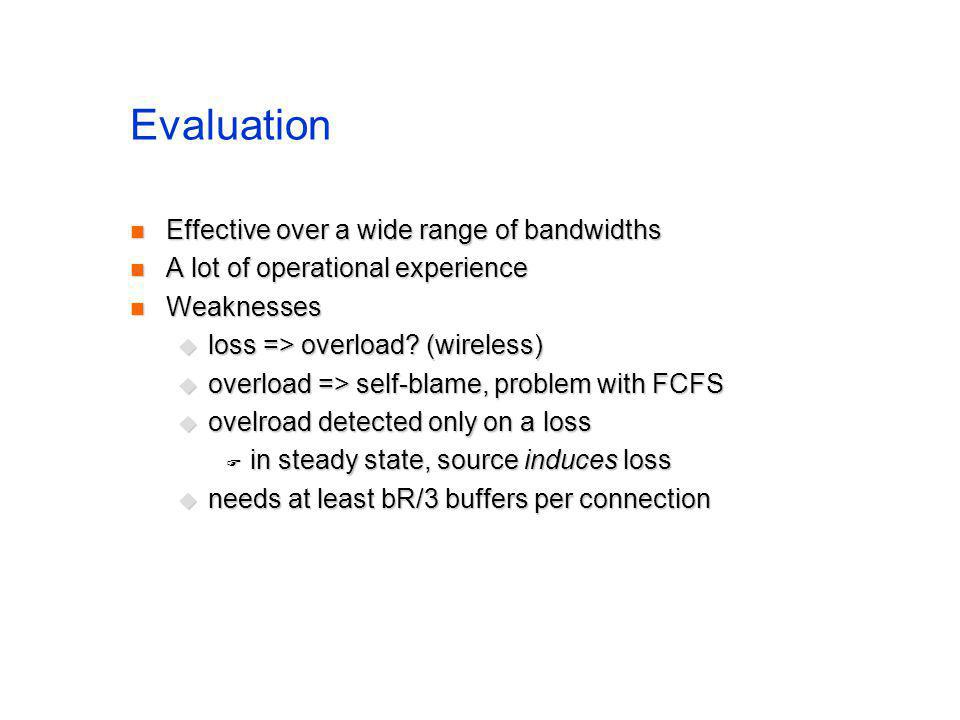 Evaluation Effective over a wide range of bandwidths Effective over a wide range of bandwidths A lot of operational experience A lot of operational experience Weaknesses Weaknesses loss => overload.