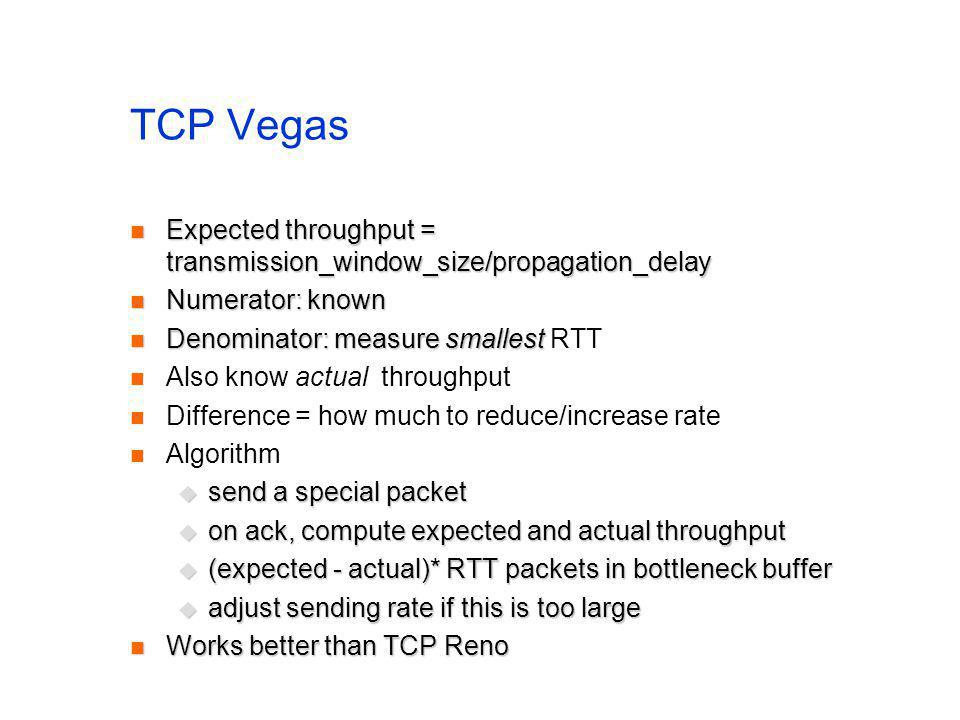 TCP Vegas Expected throughput = transmission_window_size/propagation_delay Expected throughput = transmission_window_size/propagation_delay Numerator: known Numerator: known Denominator: measure smallest Denominator: measure smallest RTT Also know actual throughput Difference = how much to reduce/increase rate Algorithm send a special packet send a special packet on ack, compute expected and actual throughput on ack, compute expected and actual throughput (expected - actual)* RTT packets in bottleneck buffer (expected - actual)* RTT packets in bottleneck buffer adjust sending rate if this is too large adjust sending rate if this is too large Works better than TCP Reno Works better than TCP Reno