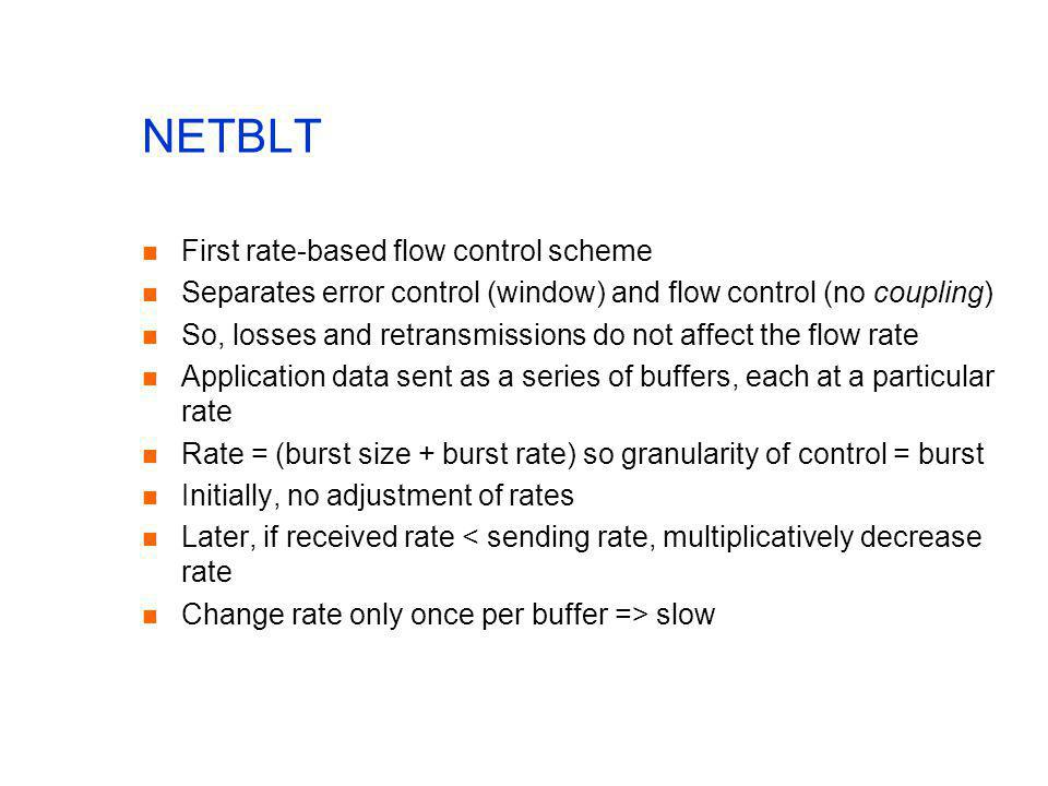 NETBLT First rate-based flow control scheme Separates error control (window) and flow control (no coupling) So, losses and retransmissions do not affe