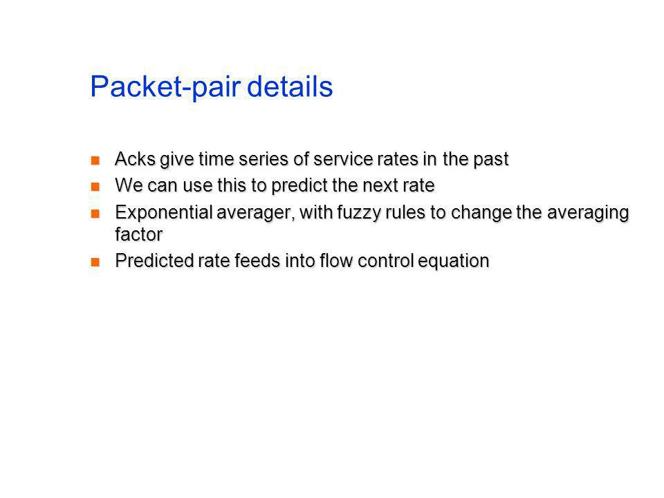 Packet-pair details Acks give time series of service rates in the past Acks give time series of service rates in the past We can use this to predict the next rate We can use this to predict the next rate Exponential averager, with fuzzy rules to change the averaging factor Exponential averager, with fuzzy rules to change the averaging factor Predicted rate feeds into flow control equation Predicted rate feeds into flow control equation