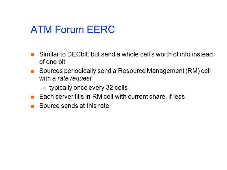 ATM Forum EERC Similar to DECbit, but send a whole cells worth of info instead of one bit Similar to DECbit, but send a whole cells worth of info instead of one bit Sources periodically send a Resource Management (RM) cell with a rate request Sources periodically send a Resource Management (RM) cell with a rate request typically once every 32 cells typically once every 32 cells Each server fills in RM cell with current share, if less Each server fills in RM cell with current share, if less Source sends at this rate Source sends at this rate