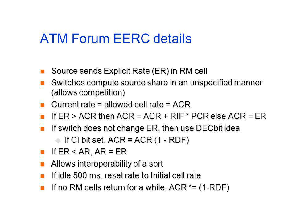 ATM Forum EERC details Source sends Explicit Rate (ER) in RM cell Source sends Explicit Rate (ER) in RM cell Switches compute source share in an unspecified manner (allows competition) Switches compute source share in an unspecified manner (allows competition) Current rate = allowed cell rate = ACR Current rate = allowed cell rate = ACR If ER > ACR then ACR = ACR + RIF * PCR else ACR = ER If ER > ACR then ACR = ACR + RIF * PCR else ACR = ER If switch does not change ER, then use DECbit idea If switch does not change ER, then use DECbit idea If CI bit set, ACR = ACR (1 - RDF) If CI bit set, ACR = ACR (1 - RDF) If ER < AR, AR = ER If ER < AR, AR = ER Allows interoperability of a sort Allows interoperability of a sort If idle 500 ms, reset rate to Initial cell rate If idle 500 ms, reset rate to Initial cell rate If no RM cells return for a while, ACR *= (1-RDF) If no RM cells return for a while, ACR *= (1-RDF)