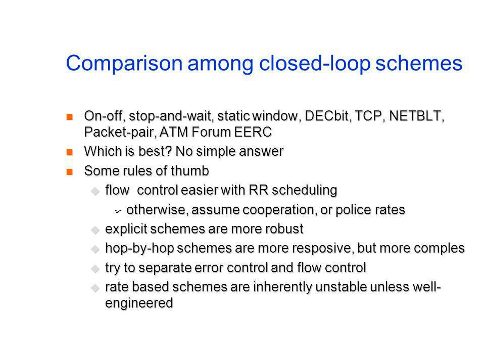Comparison among closed-loop schemes On-off, stop-and-wait, static window, DECbit, TCP, NETBLT, Packet-pair, ATM Forum EERC On-off, stop-and-wait, static window, DECbit, TCP, NETBLT, Packet-pair, ATM Forum EERC Which is best.