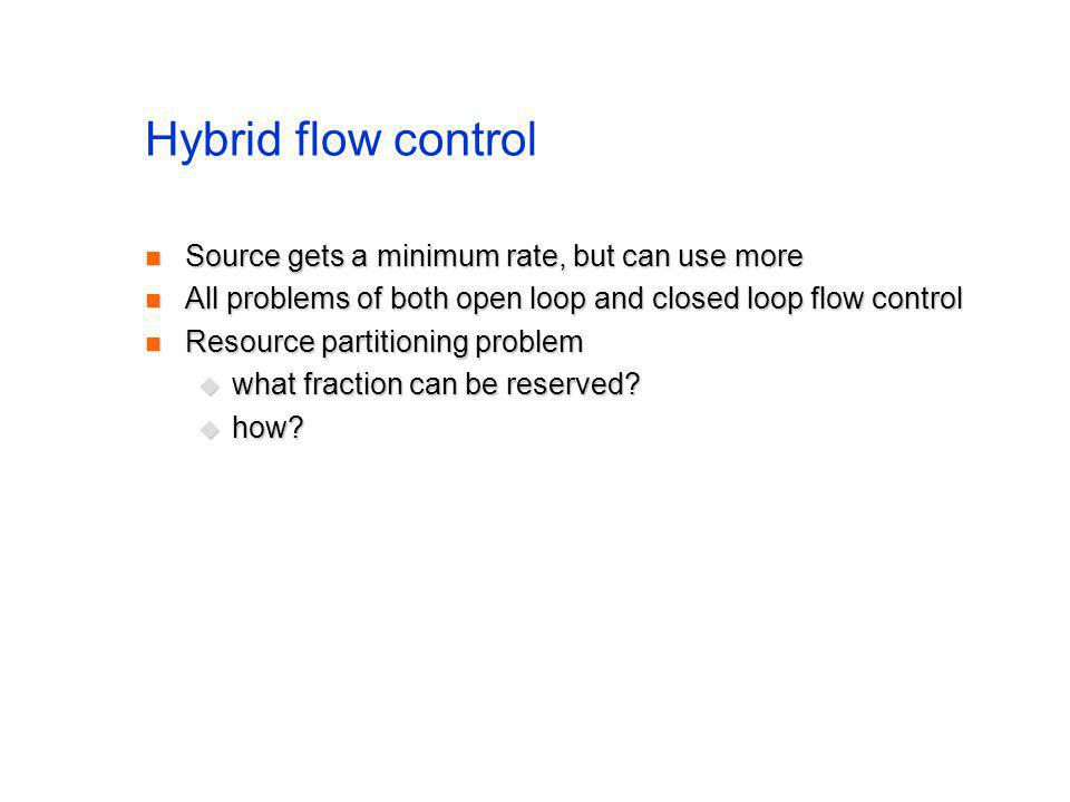Hybrid flow control Source gets a minimum rate, but can use more Source gets a minimum rate, but can use more All problems of both open loop and close