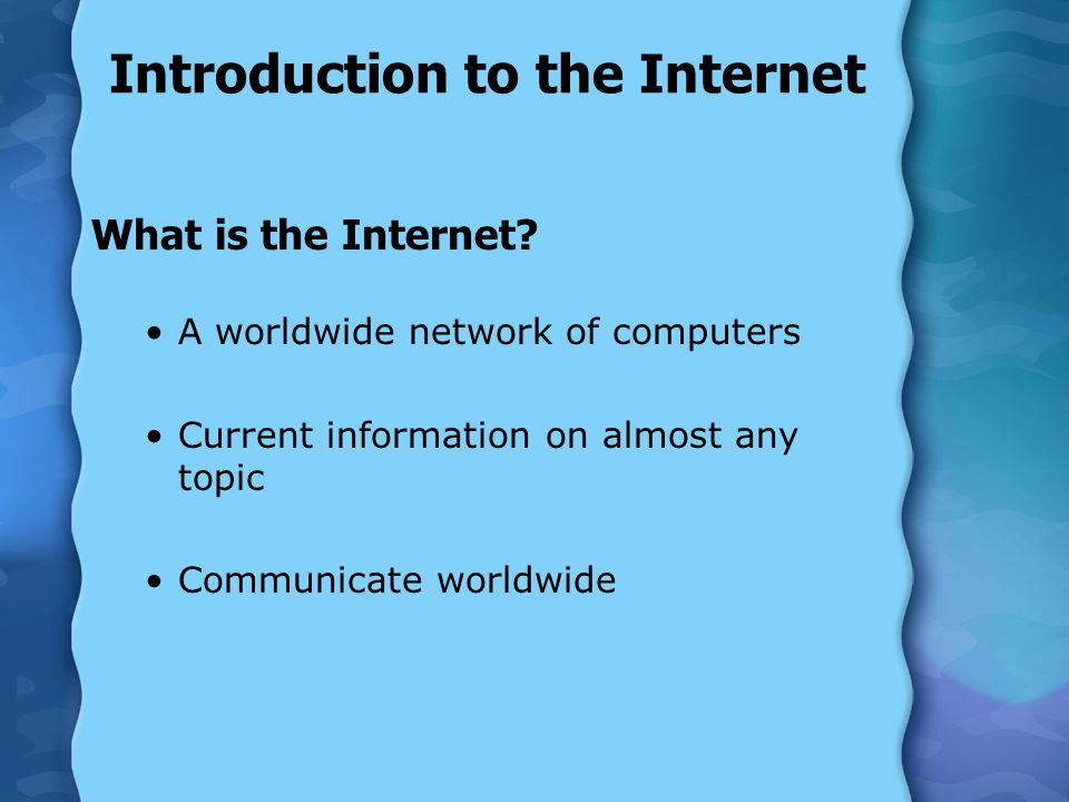Introduction to the Internet What is the Internet? A worldwide network of computers Current information on almost any topic Communicate worldwide