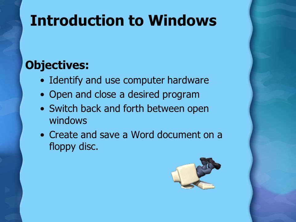 Introduction to Windows Objectives: Identify and use computer hardware Open and close a desired program Switch back and forth between open windows Cre