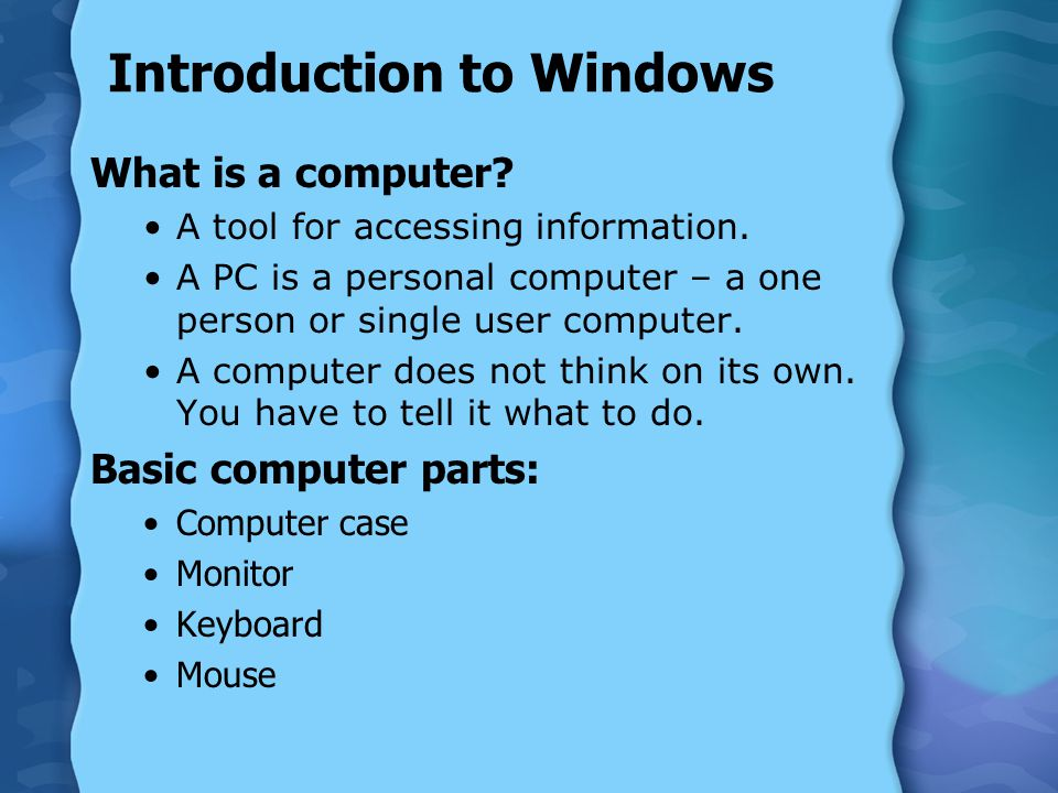 Introduction to Windows What is a computer? A tool for accessing information. A PC is a personal computer – a one person or single user computer. A co