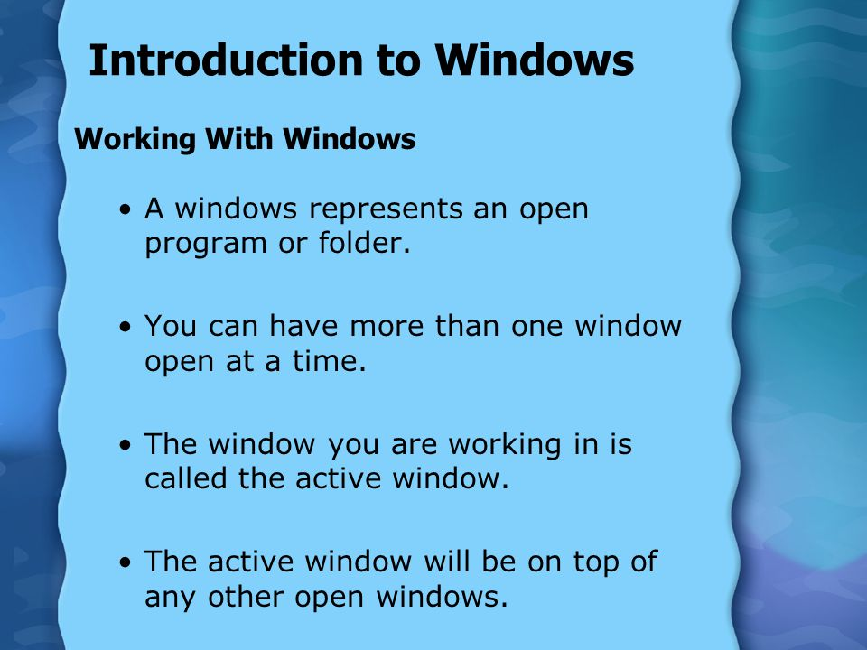 Introduction to Windows Working With Windows A windows represents an open program or folder. You can have more than one window open at a time. The win