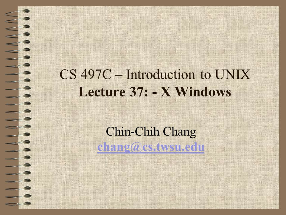 CS 497C – Introduction to UNIX Lecture 37: - X Windows Chin-Chih Chang chang@cs.twsu.edu chang@cs.twsu.edu