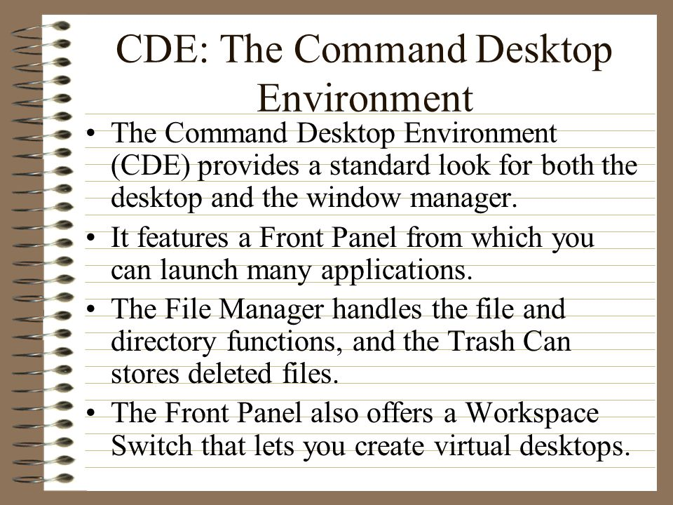CDE: The Command Desktop Environment The Command Desktop Environment (CDE) provides a standard look for both the desktop and the window manager. It fe