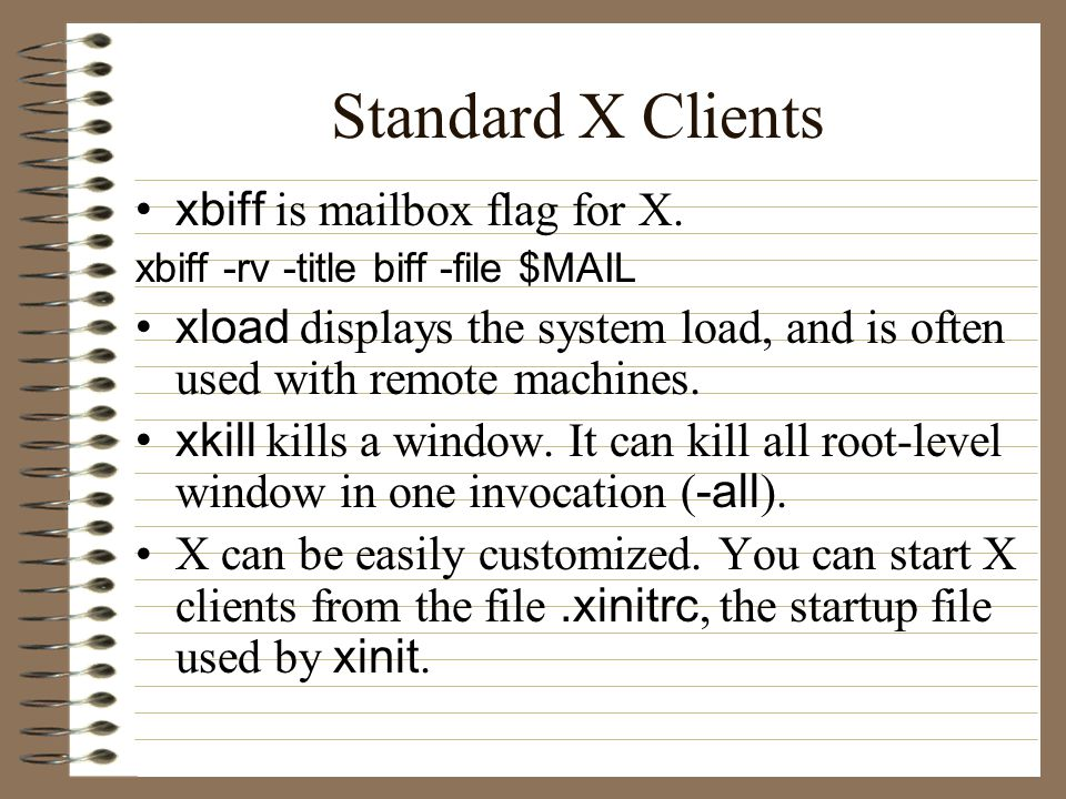 Standard X Clients xbiff is mailbox flag for X. xbiff -rv -title biff -file $MAIL xload displays the system load, and is often used with remote machin