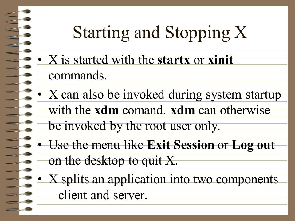Starting and Stopping X X is started with the startx or xinit commands. X can also be invoked during system startup with the xdm comand. xdm can other