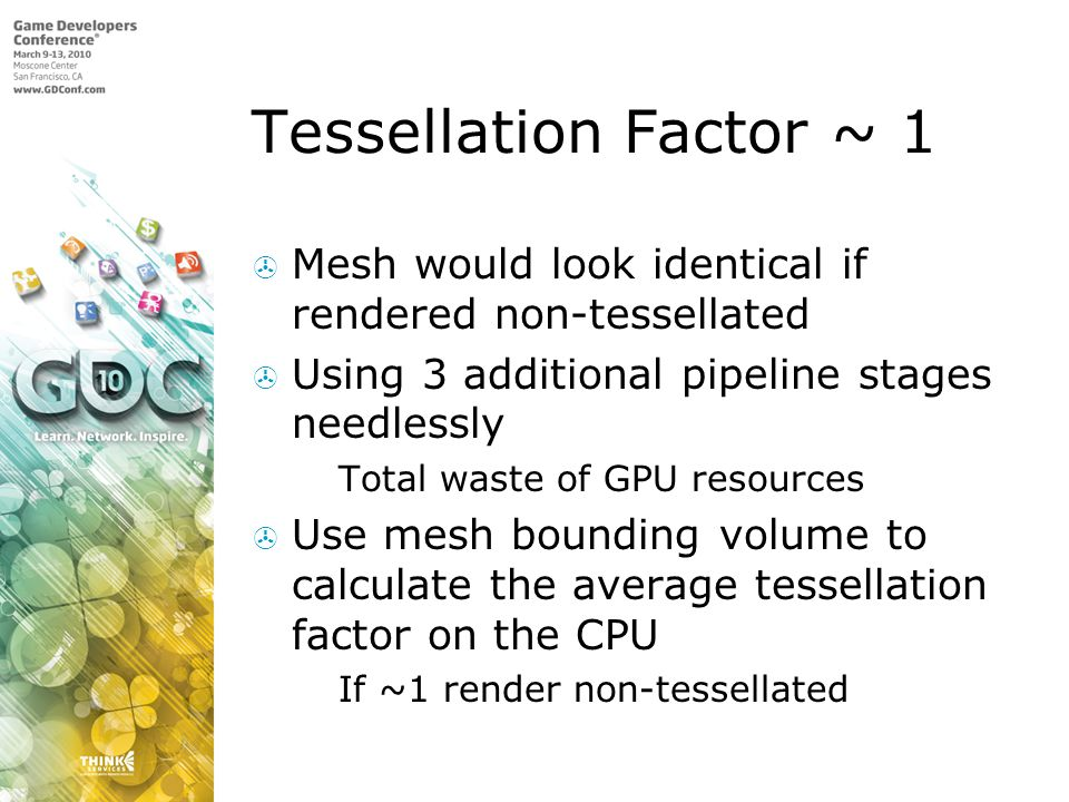 Tessellation Factor ~ 1 Mesh would look identical if rendered non-tessellated Using 3 additional pipeline stages needlessly Total waste of GPU resources Use mesh bounding volume to calculate the average tessellation factor on the CPU If ~1 render non-tessellated
