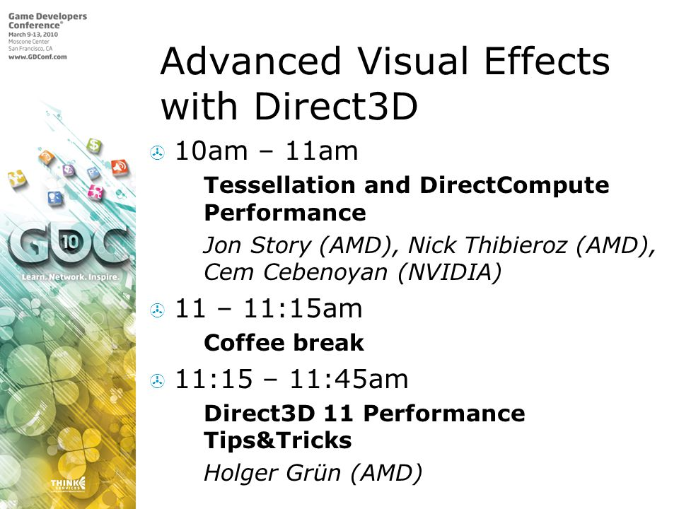 Advanced Visual Effects with Direct3D 10am – 11am Tessellation and DirectCompute Performance Jon Story (AMD), Nick Thibieroz (AMD), Cem Cebenoyan (NVIDIA) 11 – 11:15am Coffee break 11:15 – 11:45am Direct3D 11 Performance Tips&Tricks Holger Grün (AMD)