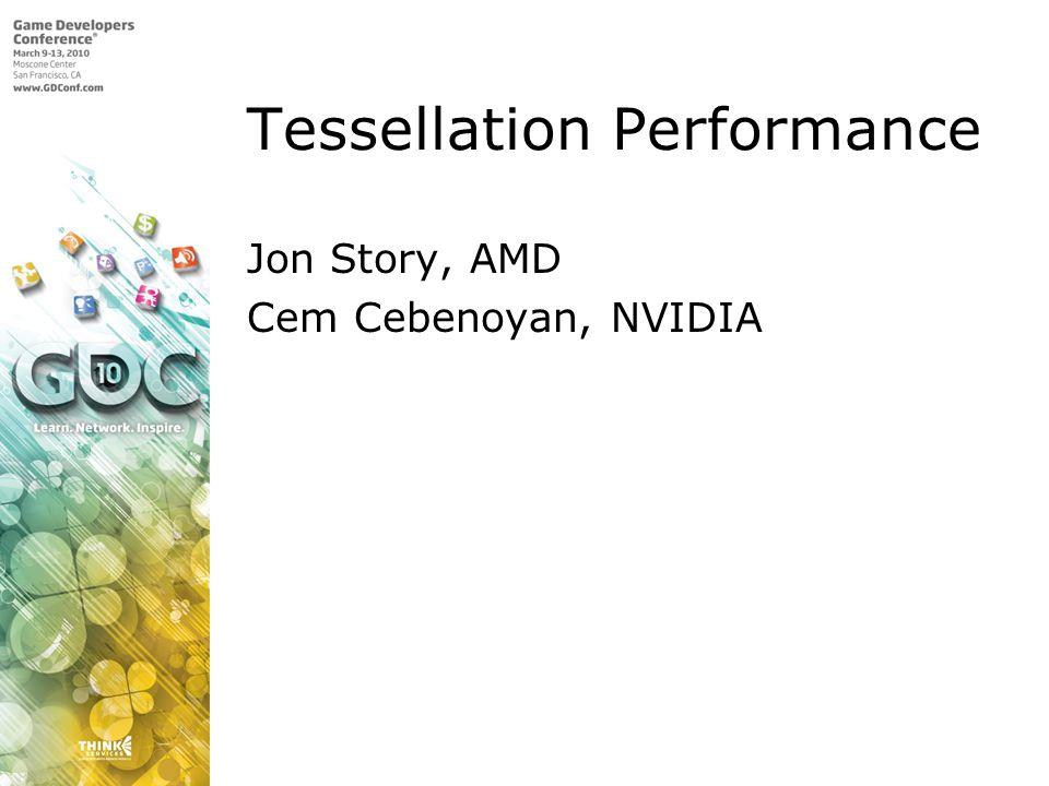Tessellation Performance Jon Story, AMD Cem Cebenoyan, NVIDIA