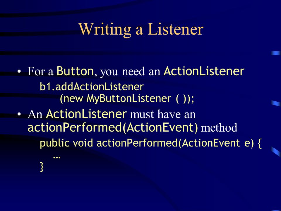 Writing a Listener For a Button, you need an ActionListener b1.addActionListener (new MyButtonListener ( )); An ActionListener must have an actionPerformed(ActionEvent) method public void actionPerformed(ActionEvent e) { … }