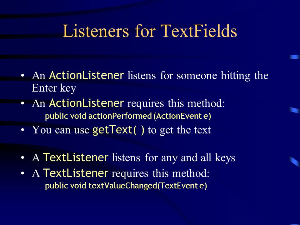 Listeners for TextFields An ActionListener listens for someone hitting the Enter key An ActionListener requires this method: public void actionPerformed (ActionEvent e) You can use getText( ) to get the text A TextListener listens for any and all keys A TextListener requires this method: public void textValueChanged(TextEvent e)