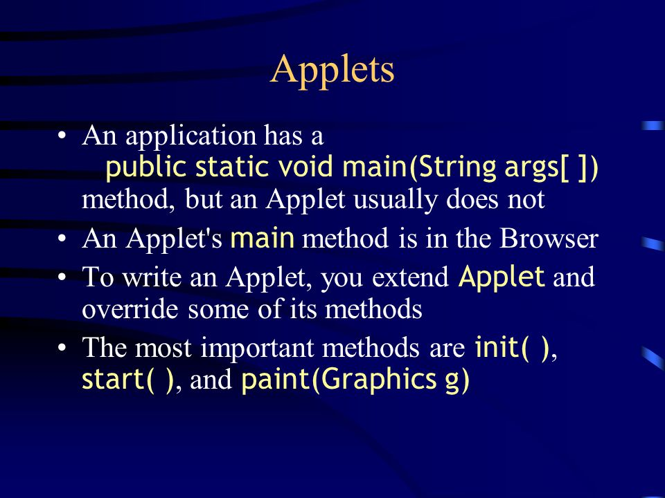 Applets An application has a public static void main(String args[ ]) method, but an Applet usually does not An Applet s main method is in the Browser To write an Applet, you extend Applet and override some of its methods The most important methods are init( ), start( ), and paint(Graphics g)