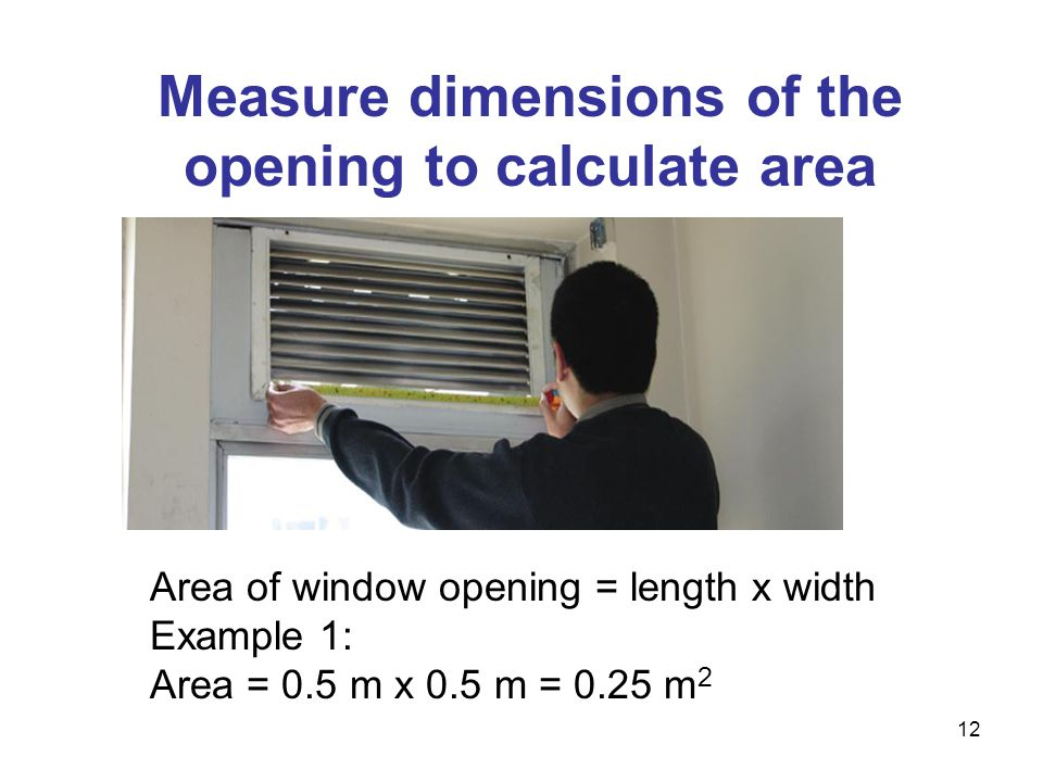 Measure dimensions of the opening to calculate area Area of window opening = length x width Example 1: Area = 0.5 m x 0.5 m = 0.25 m 2 12