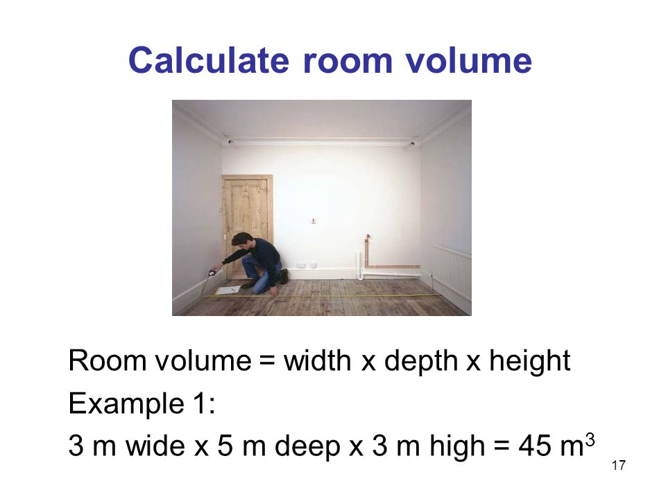 Room volume = width x depth x height Example 1: 3 m wide x 5 m deep x 3 m high = 45 m 3 Calculate room volume 17