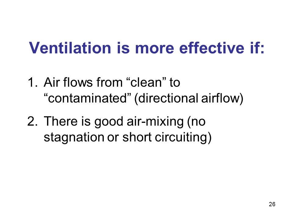 Ventilation is more effective if: 1.Air flows from clean to contaminated (directional airflow) 2.There is good air-mixing (no stagnation or short circ
