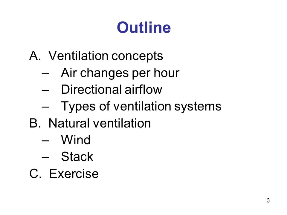 3 Outline A. Ventilation concepts –Air changes per hour –Directional airflow –Types of ventilation systems B. Natural ventilation –Wind –Stack C. Exer