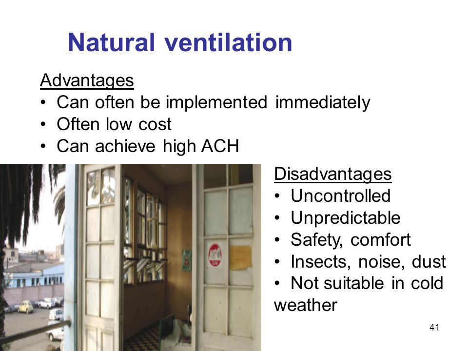 Natural ventilation Advantages Can often be implemented immediately Often low cost Can achieve high ACH Disadvantages Uncontrolled Unpredictable Safet