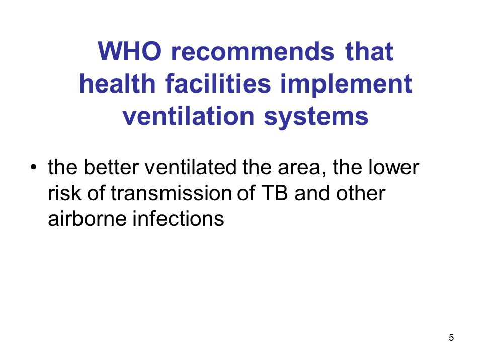 WHO recommends that health facilities implement ventilation systems the better ventilated the area, the lower risk of transmission of TB and other air