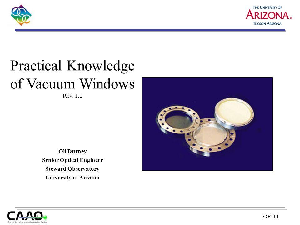 OFD 1 Oli Durney Senior Optical Engineer Steward Observatory University of Arizona Practical Knowledge of Vacuum Windows Rev. 1.1