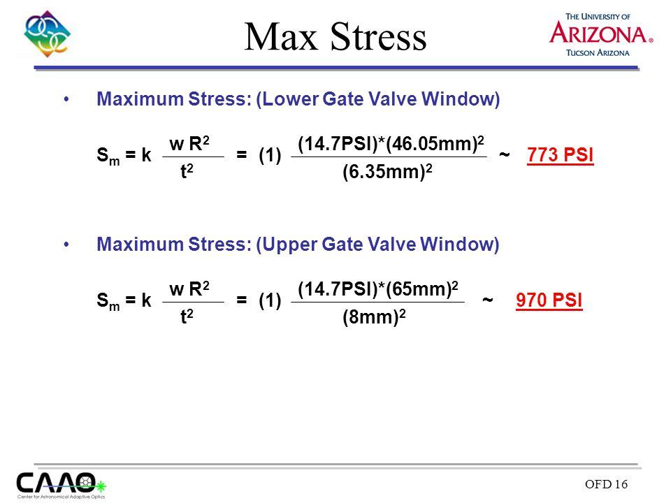 OFD 16 Max Stress Maximum Stress: (Lower Gate Valve Window) S m = k t2t2 w R 2 = (14.7PSI)*(46.05mm) 2 (6.35mm) 2 (1)~773 PSI Maximum Stress: (Upper G