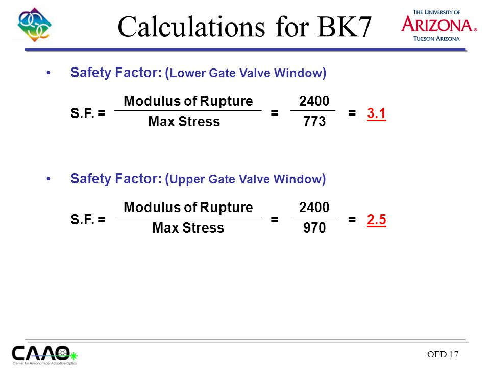 OFD 17 Calculations for BK7 Safety Factor: ( Lower Gate Valve Window ) S.F. = Max Stress Modulus of Rupture = 773 2400 = 3.1 Safety Factor: ( Upper Ga