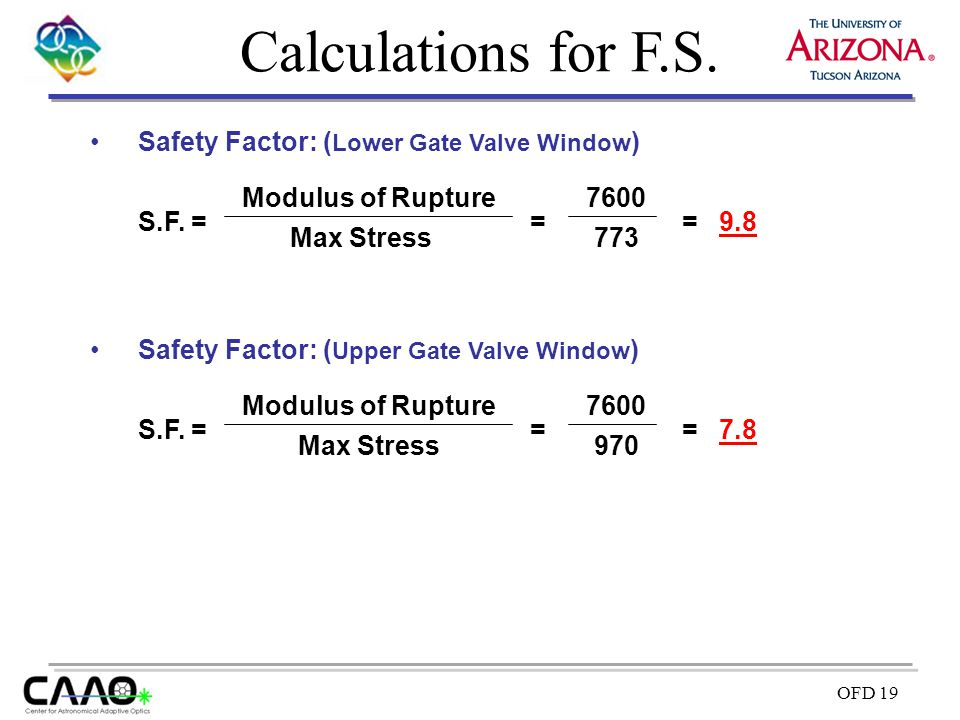 OFD 19 Calculations for F.S. Safety Factor: ( Lower Gate Valve Window ) S.F. = Max Stress Modulus of Rupture = 773 7600 = 9.8 Safety Factor: ( Upper G