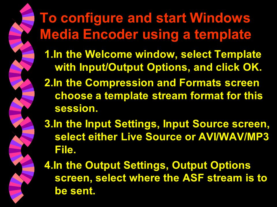 To configure and start Windows Media Encoder using QuickStart 1.In the Welcome window, select QuickStart. 2.Select the template stream format for this