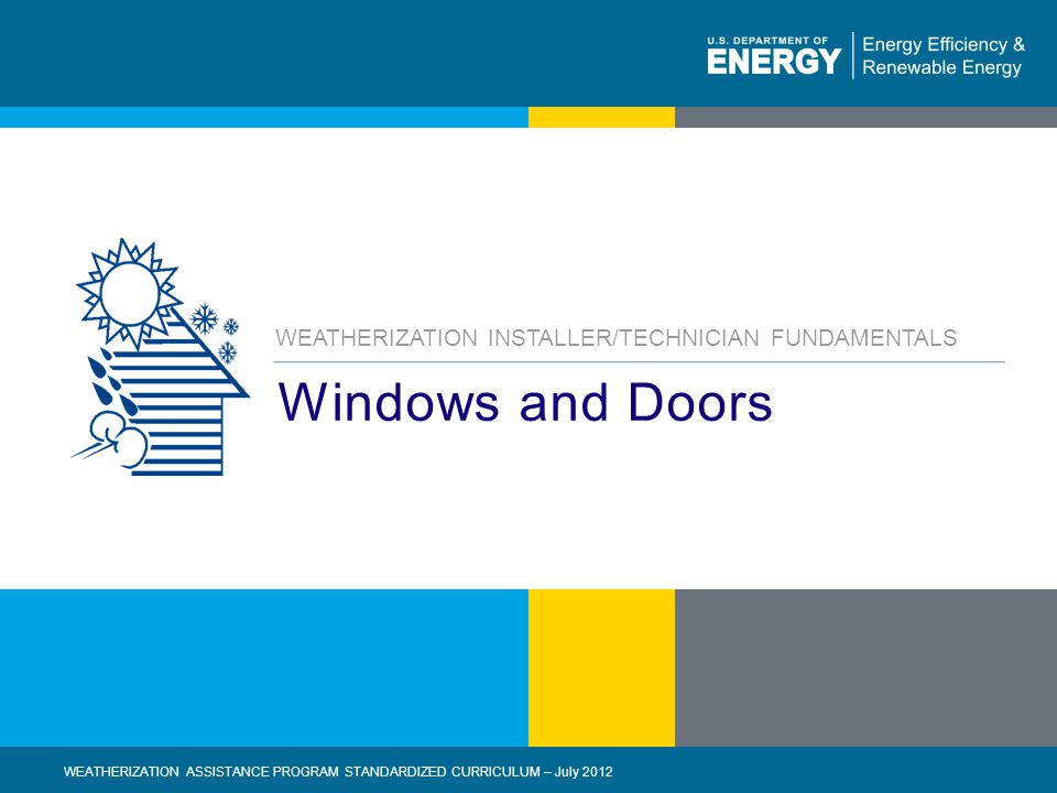 eere.energy.gov1 | WEATHERIZATION ASSISTANCE PROGRAM STANDARDIZED CURRICULUM – July 2012 Windows and Doors WEATHERIZATION INSTALLER/TECHNICIAN FUNDAMENTALS WEATHERIZATION ASSISTANCE PROGRAM STANDARDIZED CURRICULUM – July 2012