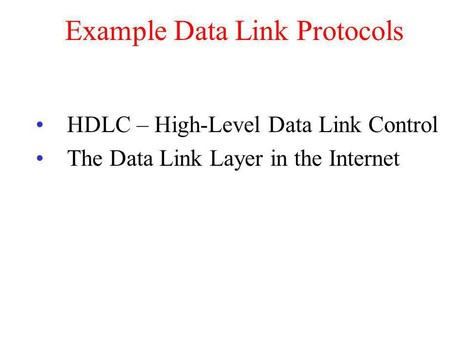Example Data Link Protocols HDLC – High-Level Data Link Control The Data Link Layer in the Internet