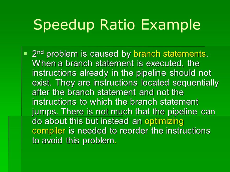 Speedup Ratio Example 2 nd problem is caused by branch statements. When a branch statement is executed, the instructions already in the pipeline shoul