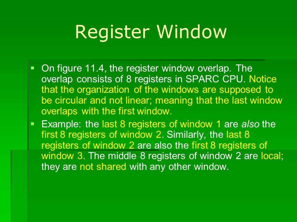 Register Window On figure 11.4, the register window overlap. The overlap consists of 8 registers in SPARC CPU. Notice that the organization of the win