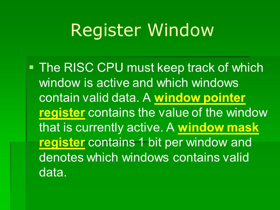 Register Window The RISC CPU must keep track of which window is active and which windows contain valid data. A window pointer register contains the va