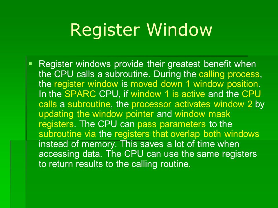 Register Window Register windows provide their greatest benefit when the CPU calls a subroutine. During the calling process, the register window is mo