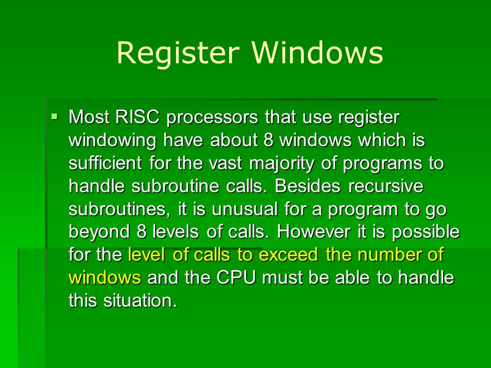Register Windows Most RISC processors that use register windowing have about 8 windows which is sufficient for the vast majority of programs to handle